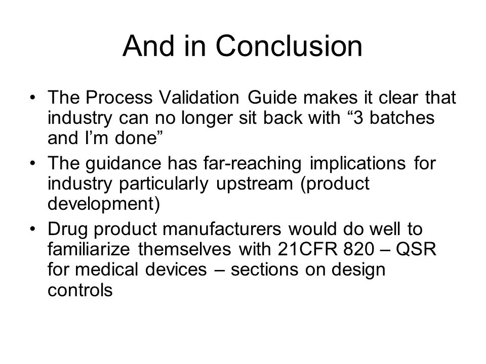 """And in Conclusion The Process Validation Guide makes it clear that industry can no longer sit back with """"3 batches and I'm done"""" The guidance has far-"""