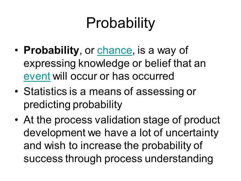 Probability Probability, or chance, is a way of expressing knowledge or belief that an event will occur or has occurredchance event Statistics is a means of assessing or predicting probability At the process validation stage of product development we have a lot of uncertainty and wish to increase the probability of success through process understanding