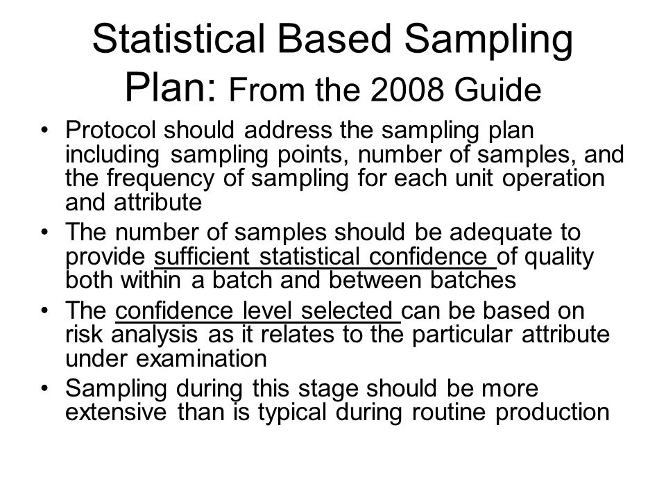 Practical Implications and Applications in Process Validation Suitable Statistical Methods: –Sample size (how many units from a total population) needs to be tied in with confidence level –Representative sample: what do we mean: beginning / middle / end.