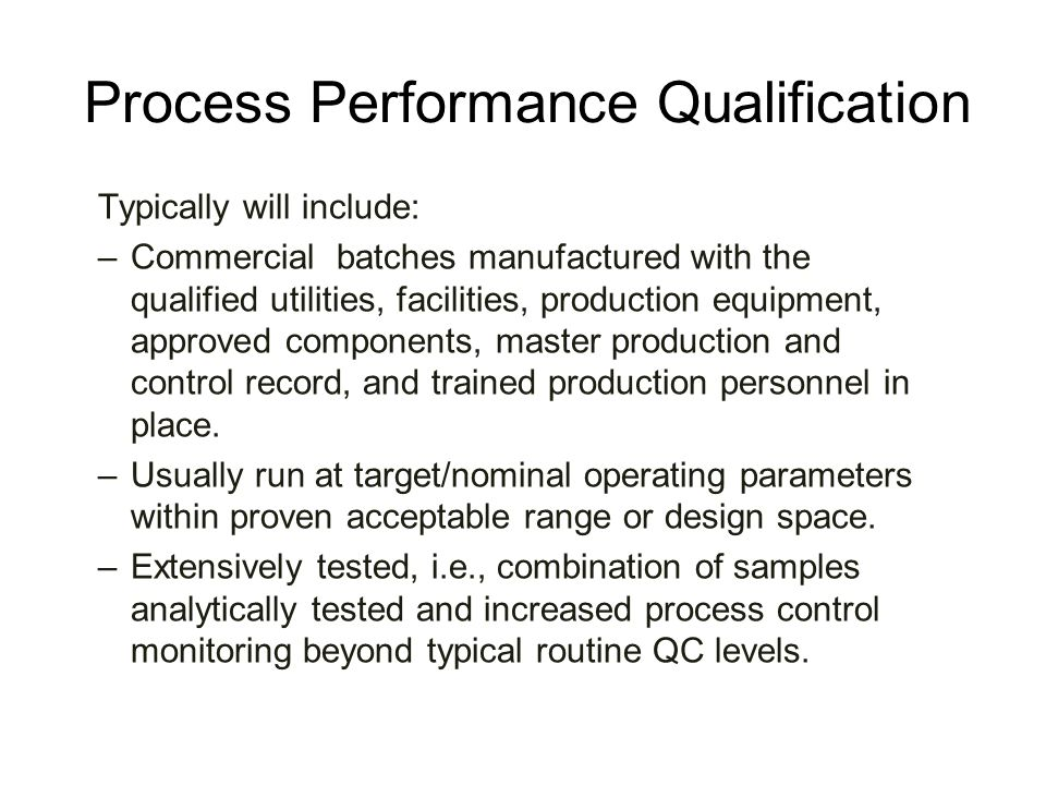 Process Performance Qualification Typically will include: –Commercial batches manufactured with the qualified utilities, facilities, production equipm