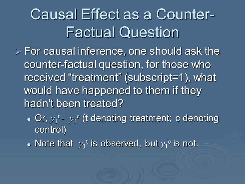 Causal Effect as a Counter- Factual Question  For causal inference, one should ask the counter-factual question, for those who received treatment (subscript=1), what would have happened to them if they hadn t been treated.