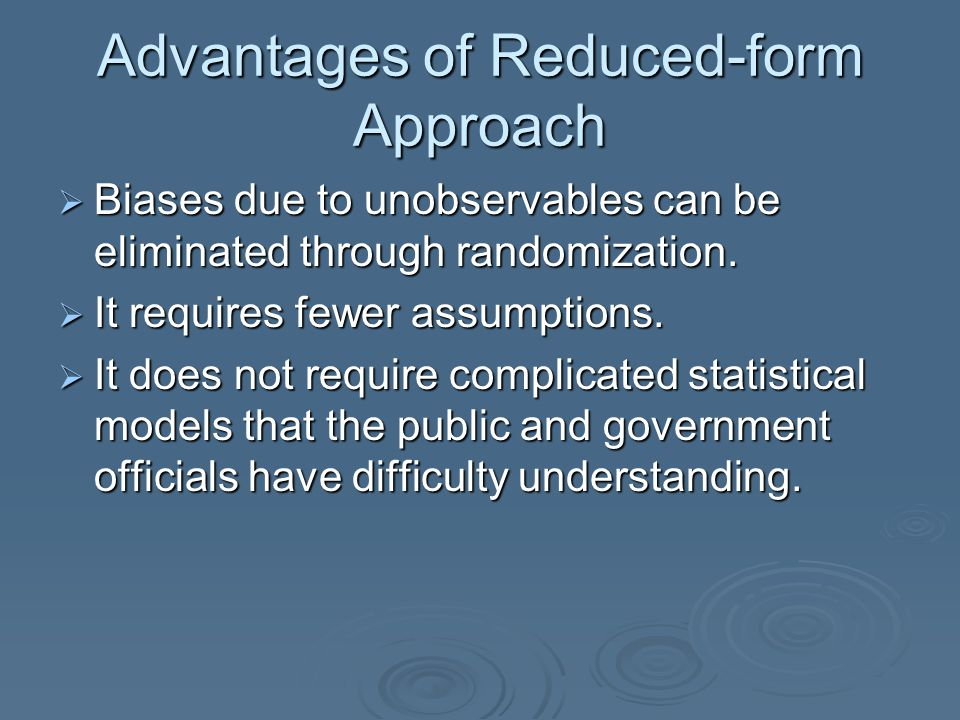 Advantages of Reduced-form Approach  Biases due to unobservables can be eliminated through randomization.