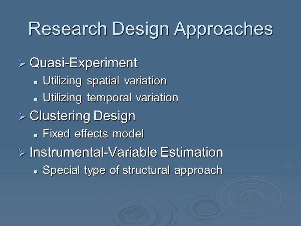 Research Design Approaches  Quasi-Experiment Utilizing spatial variation Utilizing spatial variation Utilizing temporal variation Utilizing temporal variation  Clustering Design Fixed effects model Fixed effects model  Instrumental-Variable Estimation Special type of structural approach Special type of structural approach