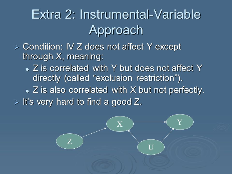 Extra 2: Instrumental-Variable Approach  Condition: IV Z does not affect Y except through X, meaning: Z is correlated with Y but does not affect Y directly (called exclusion restriction ).