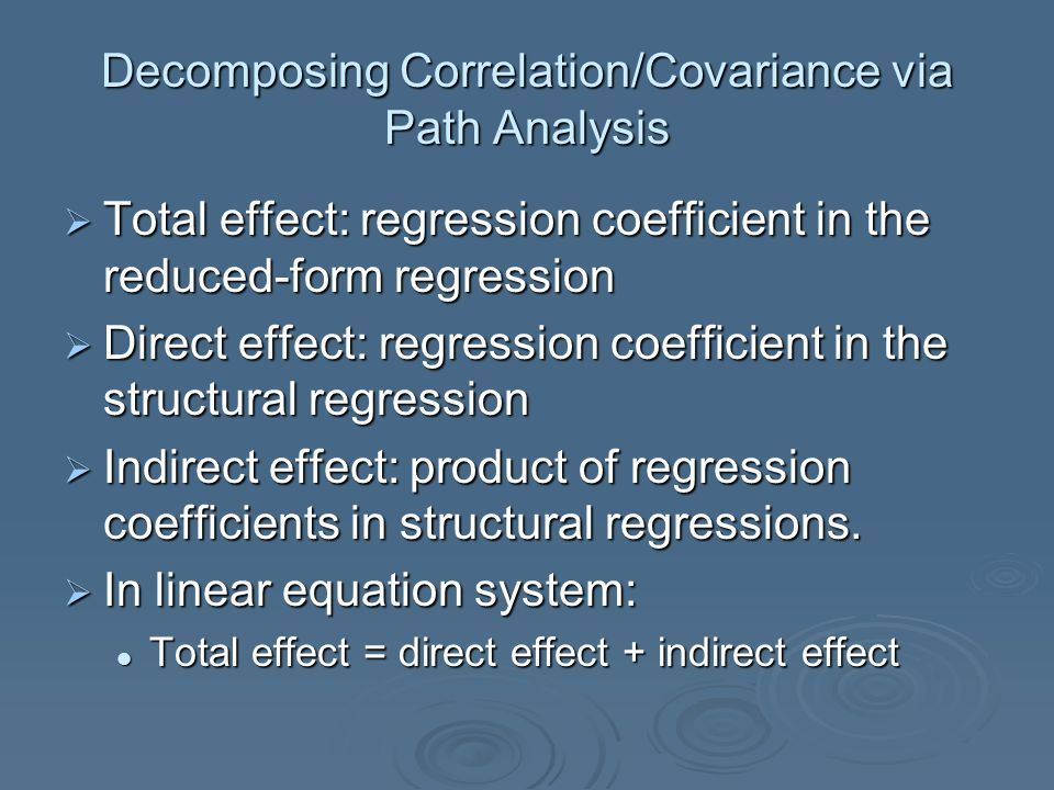 Decomposing Correlation/Covariance via Path Analysis  Total effect: regression coefficient in the reduced-form regression  Direct effect: regression coefficient in the structural regression  Indirect effect: product of regression coefficients in structural regressions.