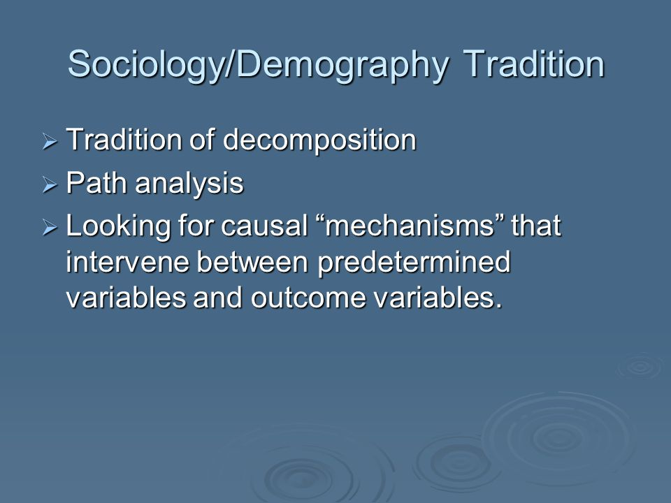 Sociology/Demography Tradition  Tradition of decomposition  Path analysis  Looking for causal mechanisms that intervene between predetermined variables and outcome variables.