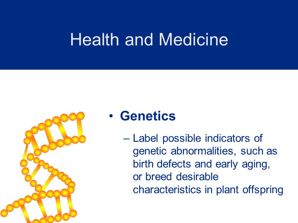 Genetics –Label possible indicators of genetic abnormalities, such as birth defects and early aging, or breed desirable characteristics in plant offspring Health and Medicine