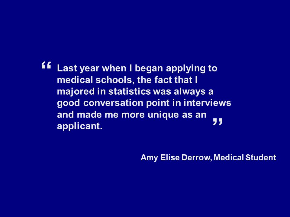 Last year when I began applying to medical schools, the fact that I majored in statistics was always a good conversation point in interviews and made me more unique as an applicant.