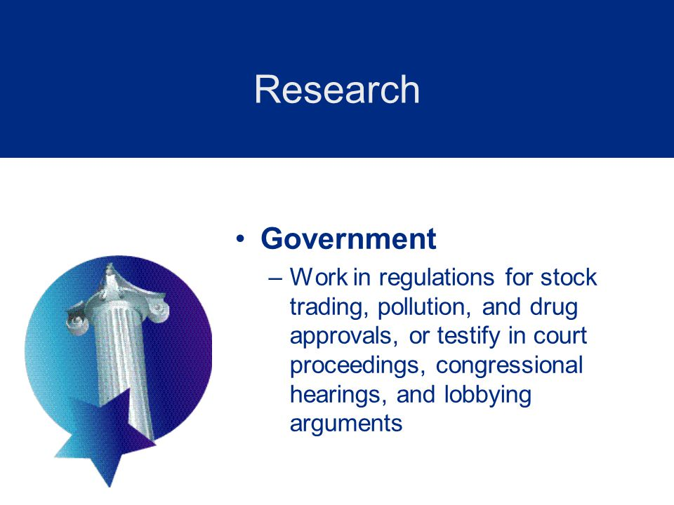 Government –Work in regulations for stock trading, pollution, and drug approvals, or testify in court proceedings, congressional hearings, and lobbying arguments Research