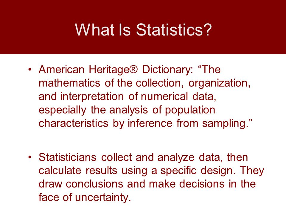 American Heritage® Dictionary: The mathematics of the collection, organization, and interpretation of numerical data, especially the analysis of population characteristics by inference from sampling. Statisticians collect and analyze data, then calculate results using a specific design.