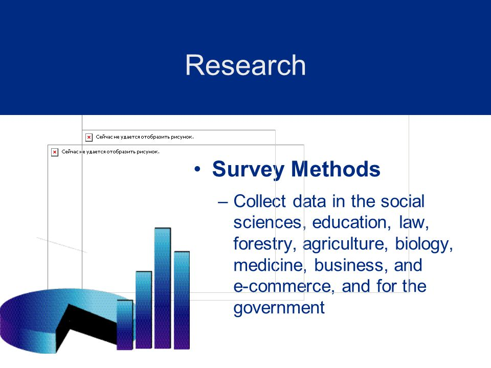 Survey Methods –Collect data in the social sciences, education, law, forestry, agriculture, biology, medicine, business, and e-commerce, and for the government Research