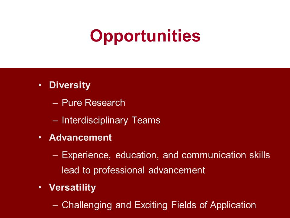 Opportunities Diversity –Pure Research –Interdisciplinary Teams Advancement –Experience, education, and communication skills lead to professional advancement Versatility –Challenging and Exciting Fields of Application