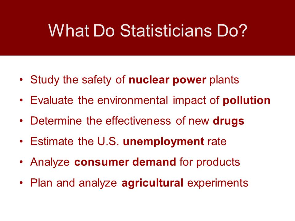 Study the safety of nuclear power plants Evaluate the environmental impact of pollution Determine the effectiveness of new drugs Estimate the U.S.