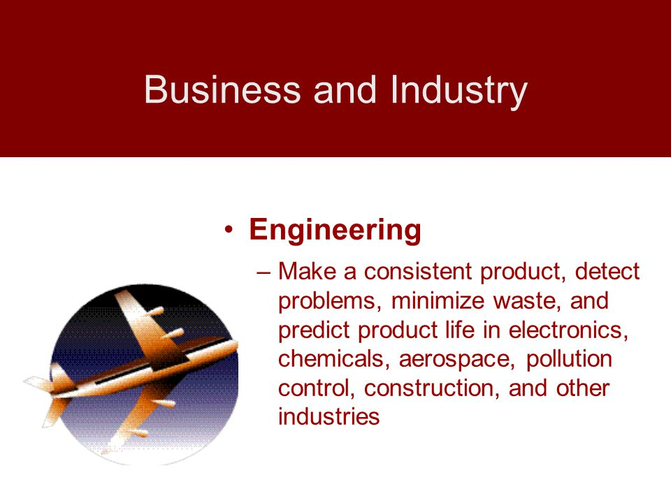 Engineering –Make a consistent product, detect problems, minimize waste, and predict product life in electronics, chemicals, aerospace, pollution control, construction, and other industries Business and Industry