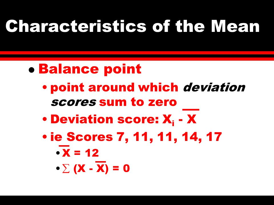 Characteristics of the Mean l Balance point point around which deviation scores sum to zero Deviation score: X i - X ie Scores 7, 11, 11, 14, 17 X = 12  (X - X) = 0