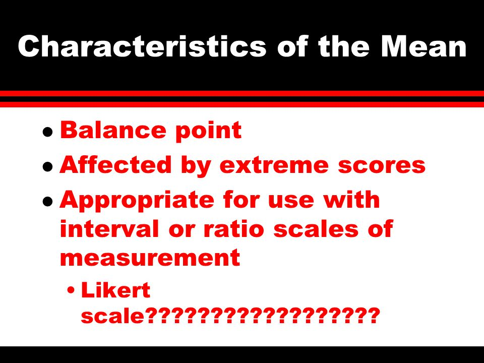 Characteristics of the Mean l Balance point l Affected by extreme scores l Appropriate for use with interval or ratio scales of measurement Likert scale??????????????????