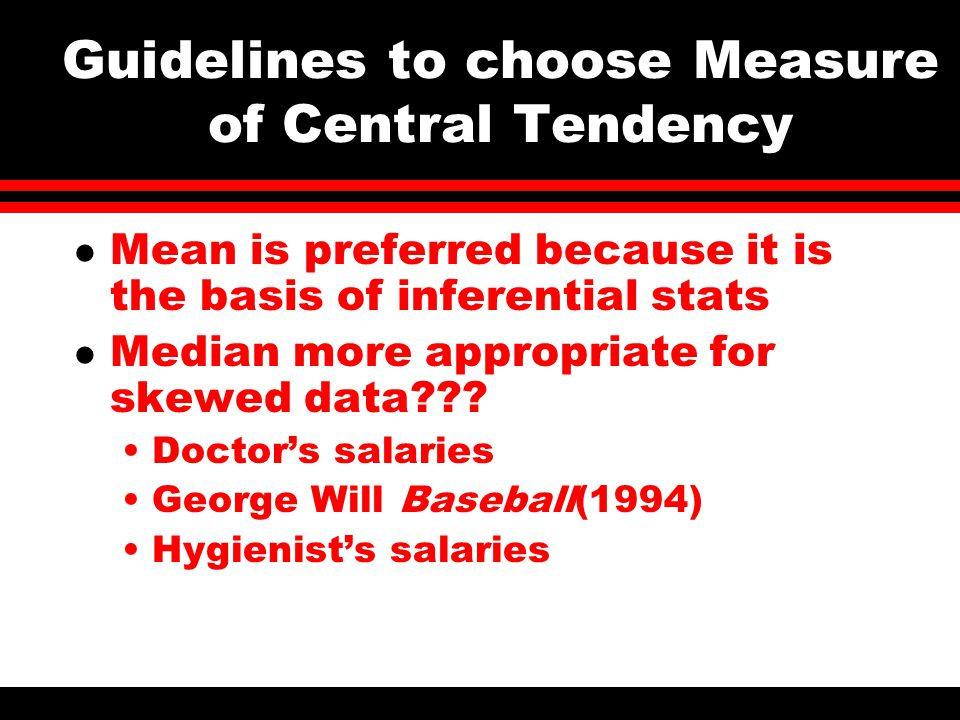 Guidelines to choose Measure of Central Tendency l Mean is preferred because it is the basis of inferential stats l Median more appropriate for skewed data??.