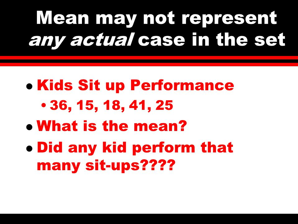 Mean may not represent any actual case in the set l Kids Sit up Performance 36, 15, 18, 41, 25 l What is the mean.