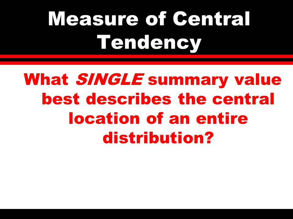 Measure of Central Tendency What SINGLE summary value best describes the central location of an entire distribution?