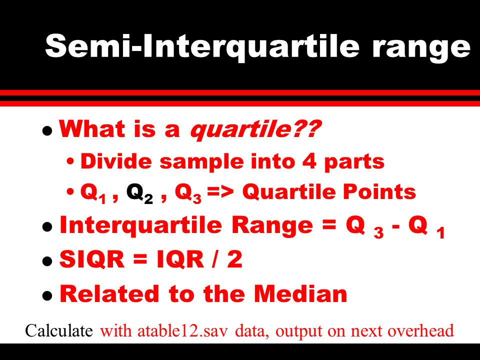 Divide sample into 4 parts Q 1, Q 2, Q 3 => Quartile Points l Interquartile Range = Q 3 - Q 1 l SIQR = IQR / 2 l Related to the Median Calculate with atable12.sav data, output on next overhead Semi-Interquartile range