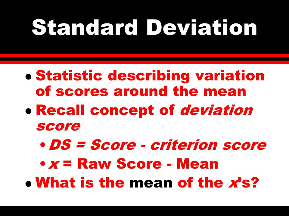 Standard Deviation l Statistic describing variation of scores around the mean l Recall concept of deviation score DS = Score - criterion score x = Raw Score - Mean l What is the mean of the x's