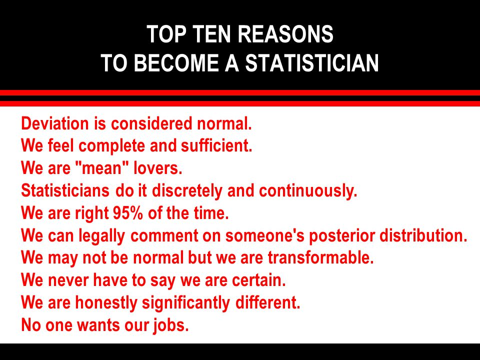 TOP TEN REASONS TO BECOME A STATISTICIAN Deviation is considered normal.