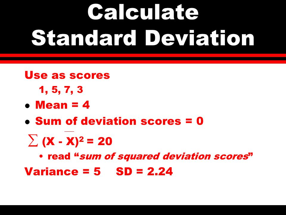 Calculate Standard Deviation Use as scores 1, 5, 7, 3 l Mean = 4 l Sum of deviation scores = 0  (X - X) 2 = 20 read sum of squared deviation scores Variance = 5 SD = 2.24