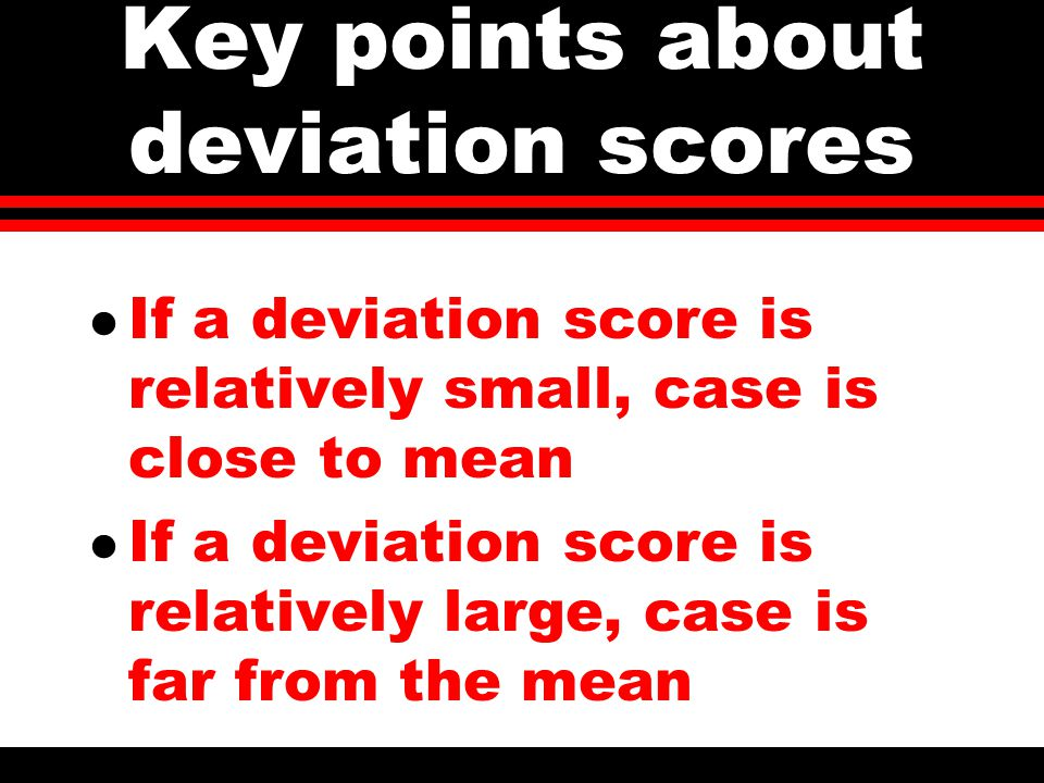 Key points about deviation scores l If a deviation score is relatively small, case is close to mean l If a deviation score is relatively large, case is far from the mean
