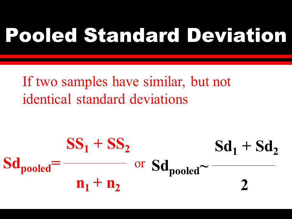 Pooled Standard Deviation If two samples have similar, but not identical standard deviations SS 1 + SS 2 Sd pooled = n 1 + n 2 or Sd 1 + Sd 2 Sd pooled ~ 2