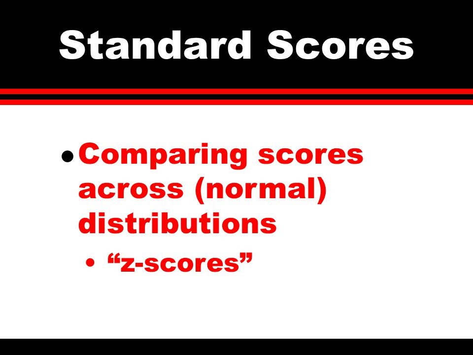 Standard Scores l Comparing scores across (normal) distributions z-scores