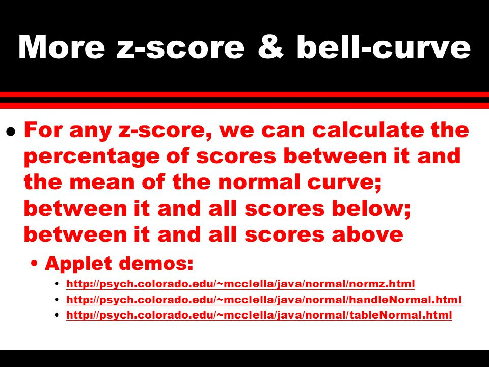 More z-score & bell-curve l For any z-score, we can calculate the percentage of scores between it and the mean of the normal curve; between it and all scores below; between it and all scores above Applet demos: http://psych.colorado.edu/~mcclella/java/normal/normz.html http://psych.colorado.edu/~mcclella/java/normal/handleNormal.html http://psych.colorado.edu/~mcclella/java/normal/tableNormal.html