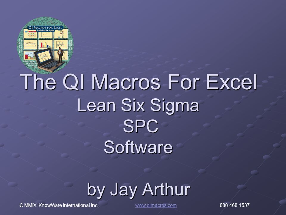 © MMIX KnowWare International Inc. www.qimacros.com 888-468-1537www.qimacros.com The QI Macros For Excel Lean Six Sigma SPC Software by Jay Arthur