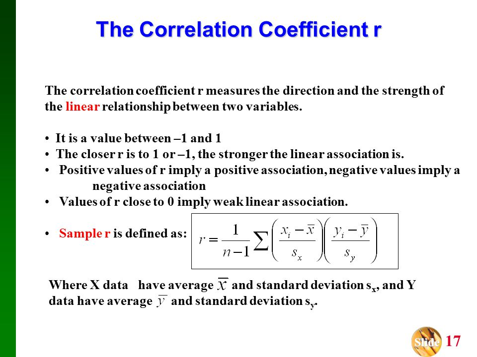 Slide Slide 17 The Correlation Coefficient r The correlation coefficient r measures the direction and the strength of the linear relationship between two variables.