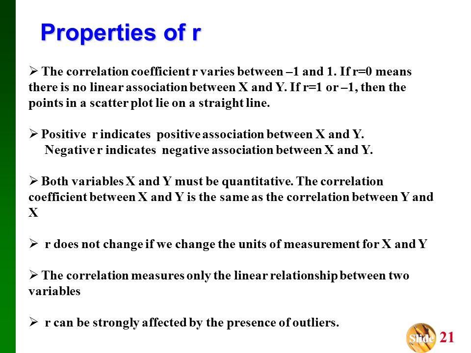 Slide Slide 21 Properties of r  The correlation coefficient r varies between –1 and 1.