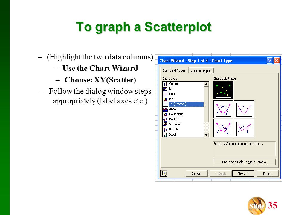 Slide Slide 35 To graph a Scatterplot –(Highlight the two data columns) –Use the Chart Wizard –Choose: XY(Scatter) –Follow the dialog window steps appropriately (label axes etc.)