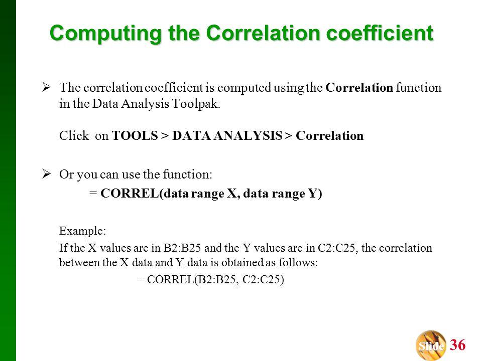 Slide Slide 36 Computing the Correlation coefficient  The correlation coefficient is computed using the Correlation function in the Data Analysis Toolpak.
