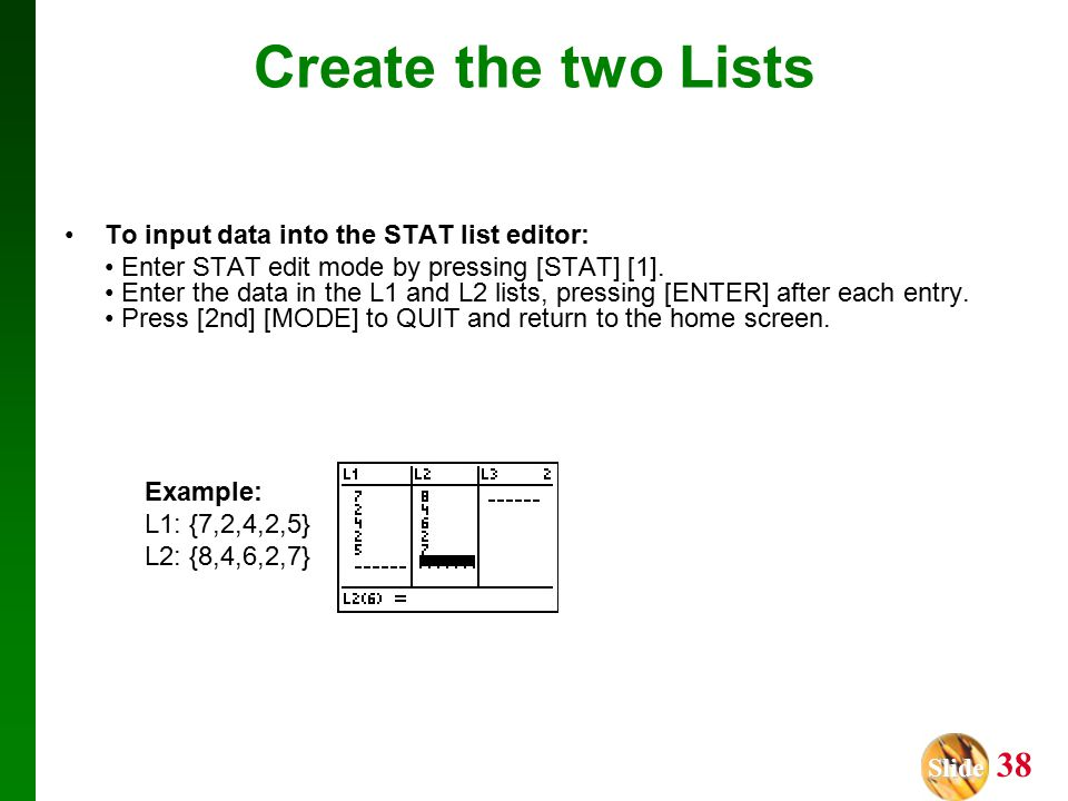 Slide Slide 38 Create the two Lists To input data into the STAT list editor: Enter STAT edit mode by pressing [STAT] [1].