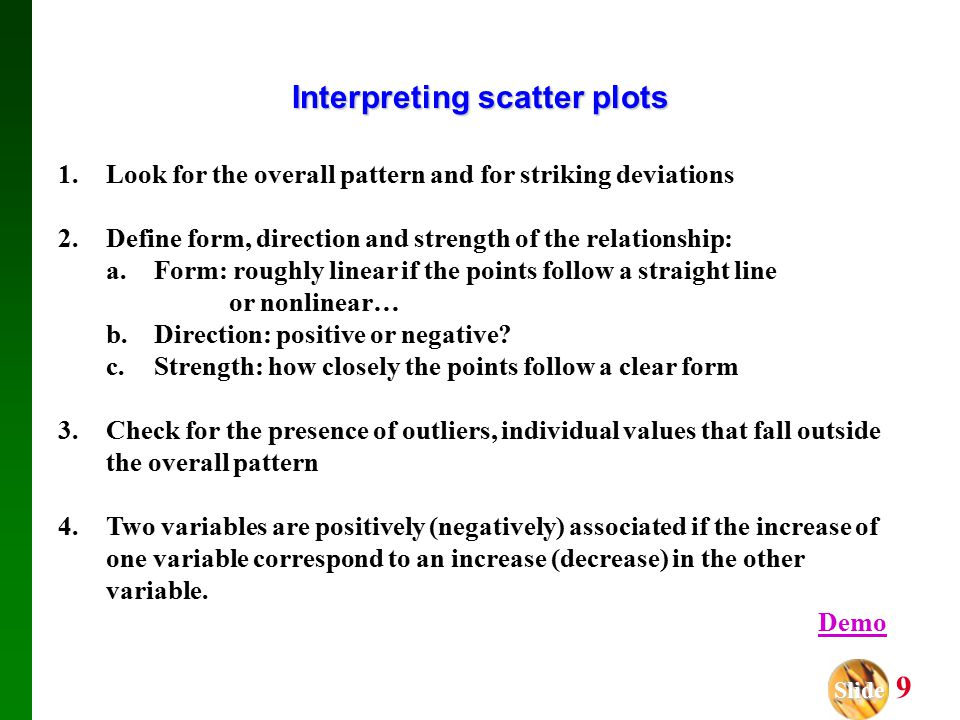 Slide Slide 9 Interpreting scatter plots 1.Look for the overall pattern and for striking deviations 2.Define form, direction and strength of the relationship: a.Form: roughly linear if the points follow a straight line or nonlinear… b.Direction: positive or negative.