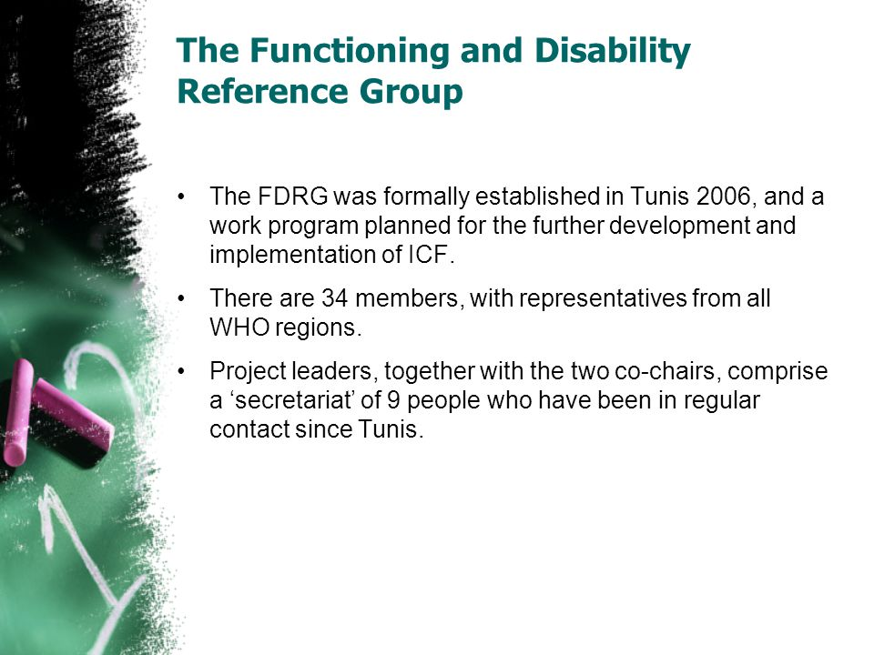 The Functioning and Disability Reference Group The FDRG was formally established in Tunis 2006, and a work program planned for the further development