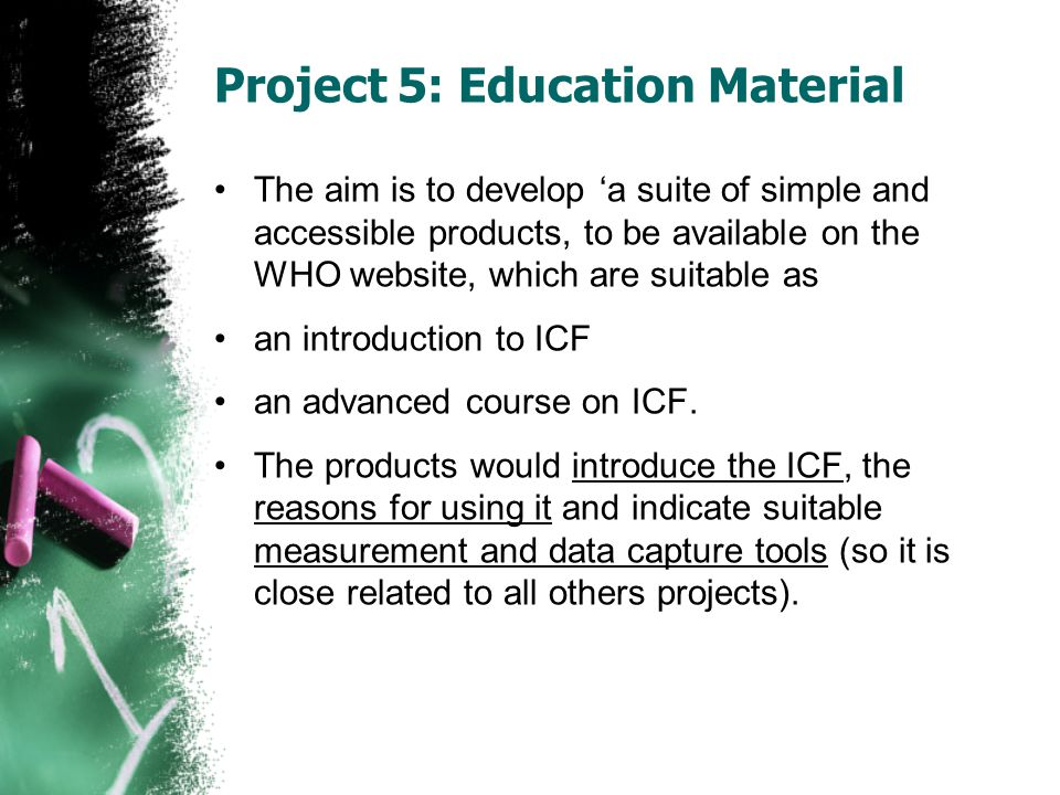 Project 5: Education Material The aim is to develop 'a suite of simple and accessible products, to be available on the WHO website, which are suitable