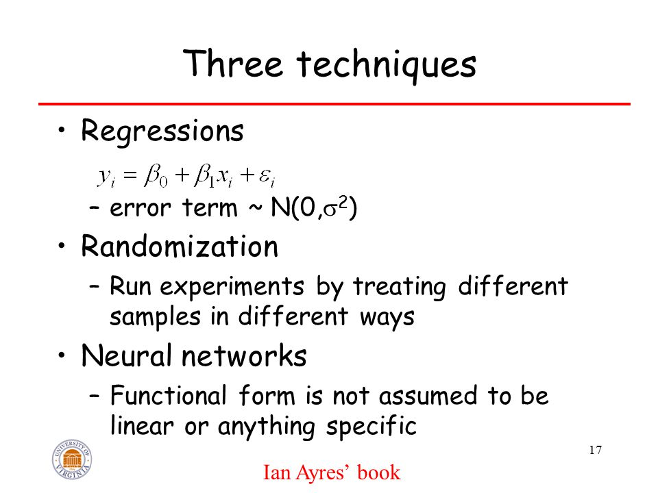 Three techniques Regressions –error term ~ N(0,  2 ) Randomization –Run experiments by treating different samples in different ways Neural networks –Functional form is not assumed to be linear or anything specific 17 Ian Ayres' book