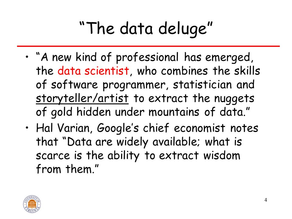 The data deluge A new kind of professional has emerged, the data scientist, who combines the skills of software programmer, statistician and storyteller/artist to extract the nuggets of gold hidden under mountains of data. Hal Varian, Google's chief economist notes that Data are widely available; what is scarce is the ability to extract wisdom from them. 4