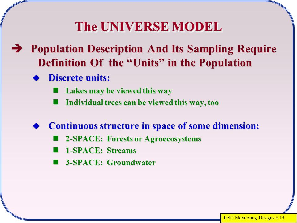 "KSU Monitoring Designs # 13 The UNIVERSE MODEL  Population Description And Its Sampling Require Definition Of the ""Units"" in the Population  Discret"