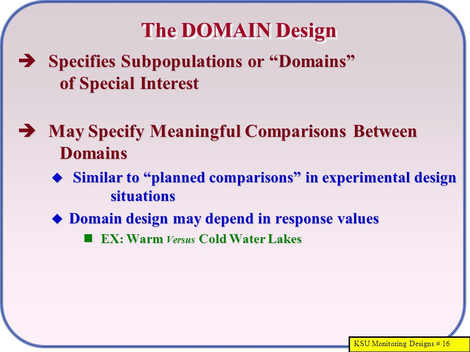 KSU Monitoring Designs # 16 The DOMAIN Design  Specifies Subpopulations or Domains of Special Interest  May Specify Meaningful Comparisons Between Domains  Similar to planned comparisons in experimental design situations  Domain design may depend in response values EX: Warm Versus Cold Water Lakes EX: Warm Versus Cold Water Lakes