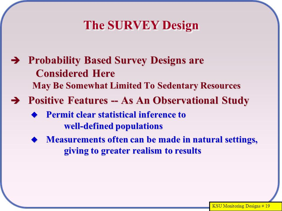 KSU Monitoring Designs # 19 The SURVEY Design  Probability Based Survey Designs are Considered Here May Be Somewhat Limited To Sedentary Resources 
