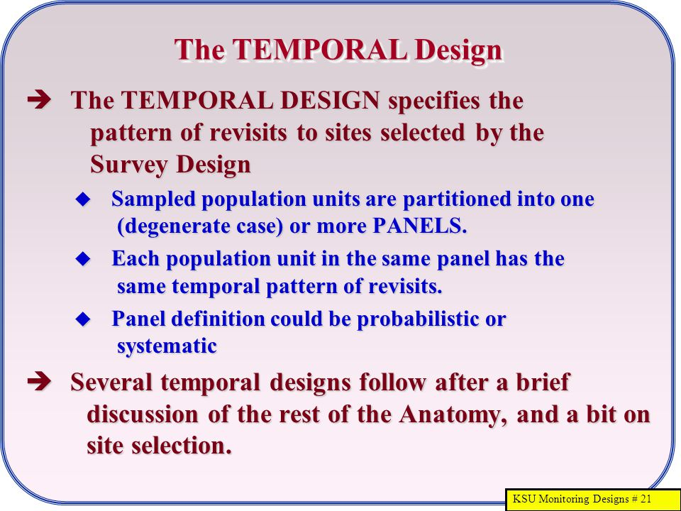 KSU Monitoring Designs # 21 The TEMPORAL Design  The TEMPORAL DESIGN specifies the pattern of revisits to sites selected by the Survey Design  Sampl