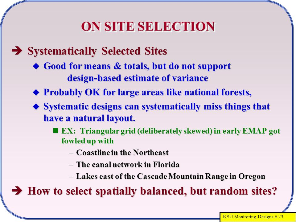 KSU Monitoring Designs # 23 ON SITE SELECTION  Systematically Selected Sites  Good for means & totals, but do not support design-based estimate of v