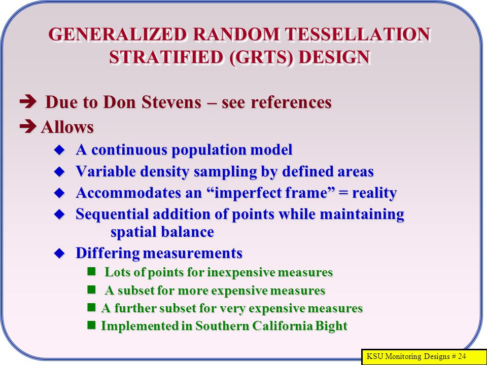 KSU Monitoring Designs # 24 GENERALIZED RANDOM TESSELLATION STRATIFIED (GRTS) DESIGN  Due to Don Stevens – see references  Allows  A continuous population model  Variable density sampling by defined areas  Accommodates an imperfect frame = reality  Sequential addition of points while maintaining spatial balance  Differing measurements Lots of points for inexpensive measures Lots of points for inexpensive measures A subset for more expensive measures A subset for more expensive measures A further subset for very expensive measures A further subset for very expensive measures Implemented in Southern California Bight Implemented in Southern California Bight