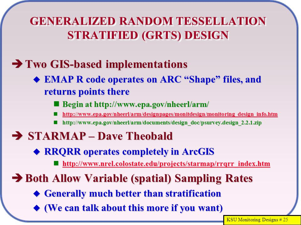 KSU Monitoring Designs # 25 GENERALIZED RANDOM TESSELLATION STRATIFIED (GRTS) DESIGN  Two GIS-based implementations  EMAP R code operates on ARC Shape files, and returns points there Begin at http://www.epa.gov/nheerl/arm/ Begin at http://www.epa.gov/nheerl/arm/ http://www.epa.gov/nheerl/arm/designpages/monitdesign/monitoring_design_info.htm http://www.epa.gov/nheerl/arm/designpages/monitdesign/monitoring_design_info.htm http://www.epa.gov/nheerl/arm/designpages/monitdesign/monitoring_design_info.htm http://www.epa.gov/nheerl/arm/documents/design_doc/psurvey.design_2.2.1.zip http://www.epa.gov/nheerl/arm/documents/design_doc/psurvey.design_2.2.1.zip  STARMAP – Dave Theobald  RRQRR operates completely in ArcGIS http://www.nrel.colostate.edu/projects/starmap/rrqrr_index.htm http://www.nrel.colostate.edu/projects/starmap/rrqrr_index.htm http://www.nrel.colostate.edu/projects/starmap/rrqrr_index.htm  Both Allow Variable (spatial) Sampling Rates  Generally much better than stratification  (We can talk about this more if you want)