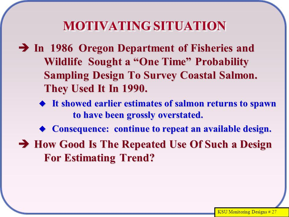 KSU Monitoring Designs # 27 MOTIVATING SITUATION  In 1986 Oregon Department of Fisheries and Wildlife Sought a One Time Probability Sampling Design To Survey Coastal Salmon.